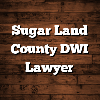 Sugar Land County DWI Lawyer