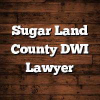Sugar Land County DWI Lawyer